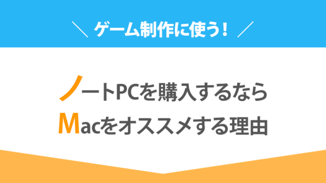 ゲーム制作に使うノートPCを購入するならMacをオススメする理由